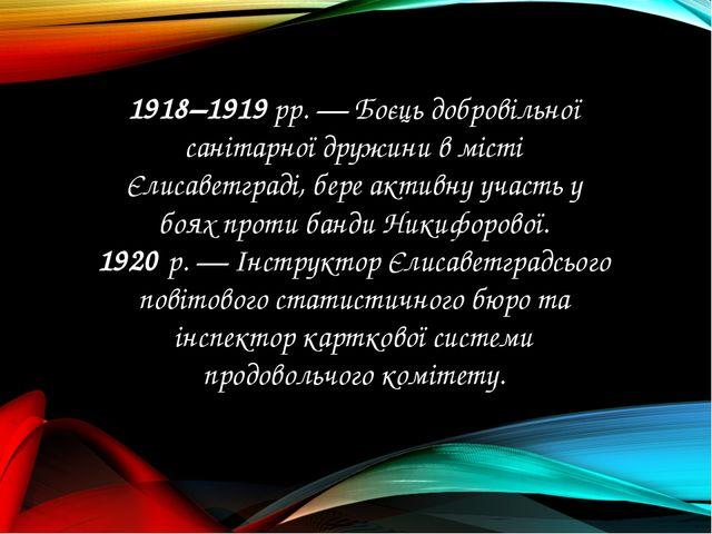 1918–1919 рр. — Боєць добровільної санітарної дружини в місті Єлисаветграді,...