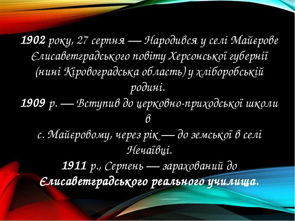 1902 року, 27 серпня — Народився у селі Майєрове Єлисаветградського повіту Хе...