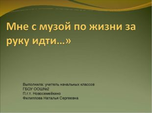Выполнила: учитель начальных классов ГБОУ ООШ№2 П.г.т. Новосемейкино Филиппов