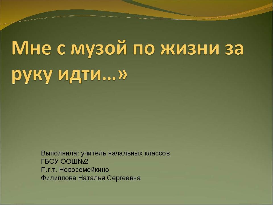 Выполнила: учитель начальных классов ГБОУ ООШ№2 П.г.т. Новосемейкино Филиппов...