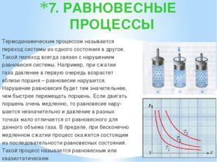 7. РАВНОВЕСНЫЕ ПРОЦЕССЫ Термодинамическим процессом называется переход систем