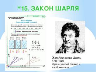 15. ЗАКОН ШАРЛЯ Жан Александр Шарль 1746-1823 французский физик и изобретатель