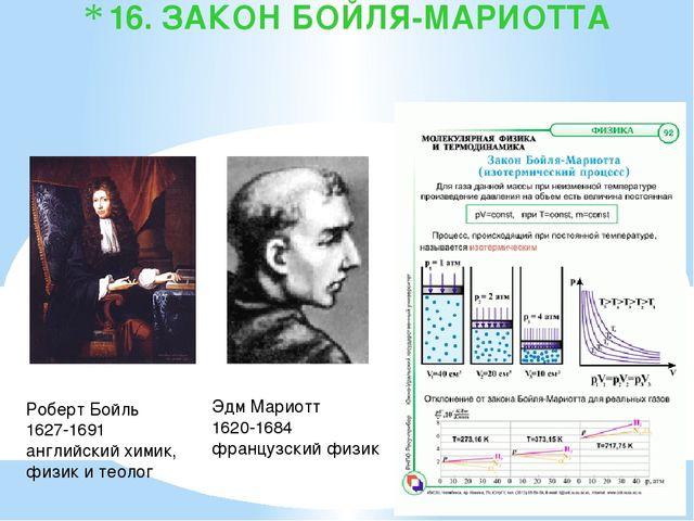 16. ЗАКОН БОЙЛЯ-МАРИОТТА Роберт Бойль 1627-1691 английский химик, физик и тео...