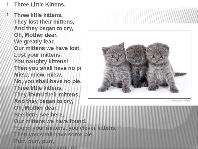 Three Little Kittens. Three little kittens, They lost their mittens, And the...