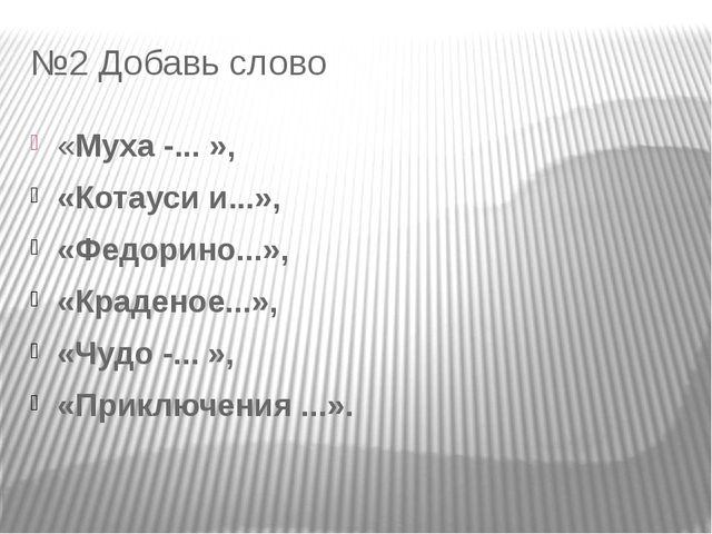 №2 Добавь слово «Муха -... », «Котауси и...», «Федорино...», «Краденое...», «...