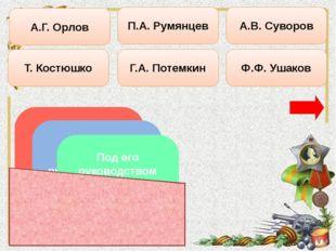 Т. Костюшко А.Г. Орлов П.А. Румянцев Г.А. Потемкин Ф.Ф. Ушаков А.В. Суворов О