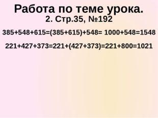 2. Стр.35, №192 385+548+615=(385+615)+548= 1000+548=1548 Работа по теме урока