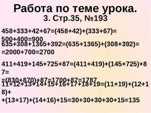 3. Стр.35, №193 458+333+42+67=(458+42)+(333+67)= 500+400=900 Работа по теме у