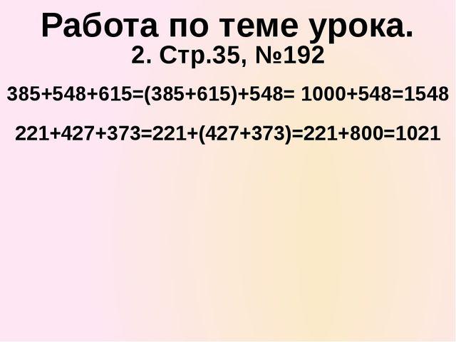 2. Стр.35, №192 385+548+615=(385+615)+548= 1000+548=1548 Работа по теме урока...