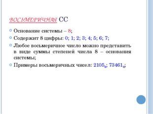 ВОСЬМЕРИЧНАЯ СС Основание системы – 8; Содержит 8 цифры: 0; 1; 2; 3; 4; 5; 6;