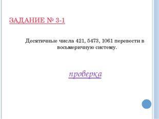 ЗАДАНИЕ № 3-1 Десятичные числа 421, 5473, 1061 перевести в восьмеричную систе