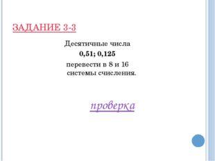 ЗАДАНИЕ 3-3 Десятичные числа 0,51; 0,125 перевести в 8 и 16 системы счисления