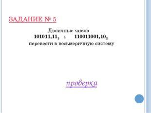 ЗАДАНИЕ № 5 Двоичные числа 101011,112 ; 110011001,102 перевести в восьмеричну