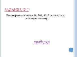 ЗАДАНИЕ № 7 Восьмеричные числа 26, 702, 4017 перевести в двоичную систему. пр