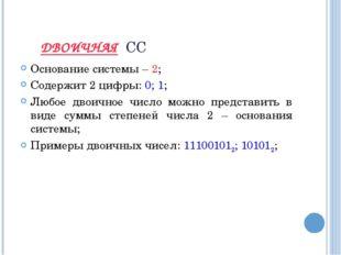 ДВОИЧНАЯ СС Основание системы – 2; Содержит 2 цифры: 0; 1; Любое двоичное чис