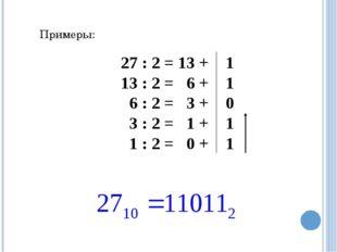 Примеры: 27 : 2 = 13 + 1 13 : 2 = 6 + 1 6 : 2 = 3 + 0 3 : 2 = 1 + 1 1 : 2 = 0