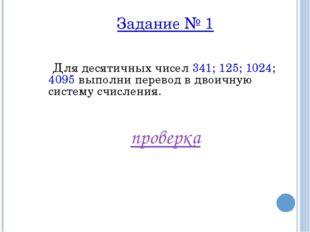 Задание № 1 Для десятичных чисел 341; 125; 1024; 4095 выполни перевод в двоич