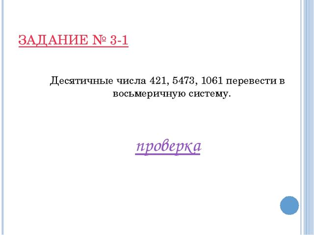 ЗАДАНИЕ № 3-1 Десятичные числа 421, 5473, 1061 перевести в восьмеричную систе...