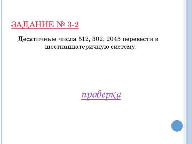 ЗАДАНИЕ № 3-2 Десятичные числа 512, 302, 2045 перевести в шестнадцатеричную с...