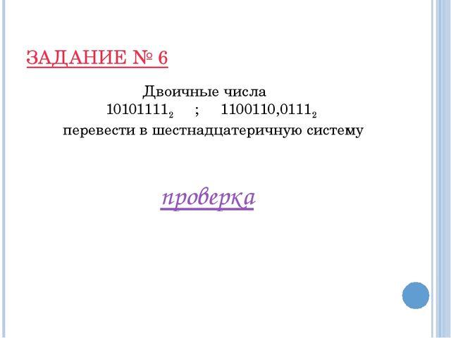 ЗАДАНИЕ № 6 Двоичные числа 101011112 ; 1100110,01112 перевести в шестнадцатер...