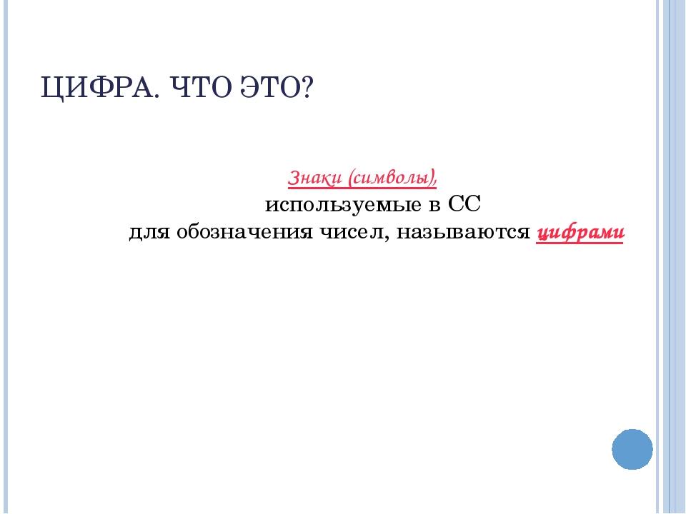 ЦИФРА. ЧТО ЭТО? Знаки (символы), используемые в СС для обозначения чисел, наз...