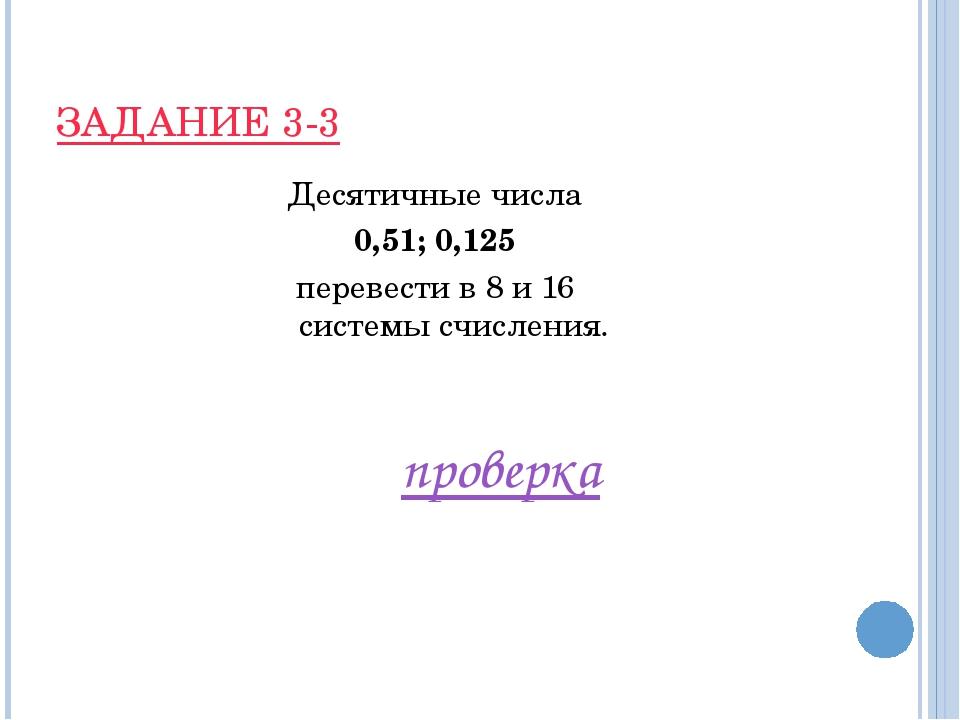 ЗАДАНИЕ 3-3 Десятичные числа 0,51; 0,125 перевести в 8 и 16 системы счисления...