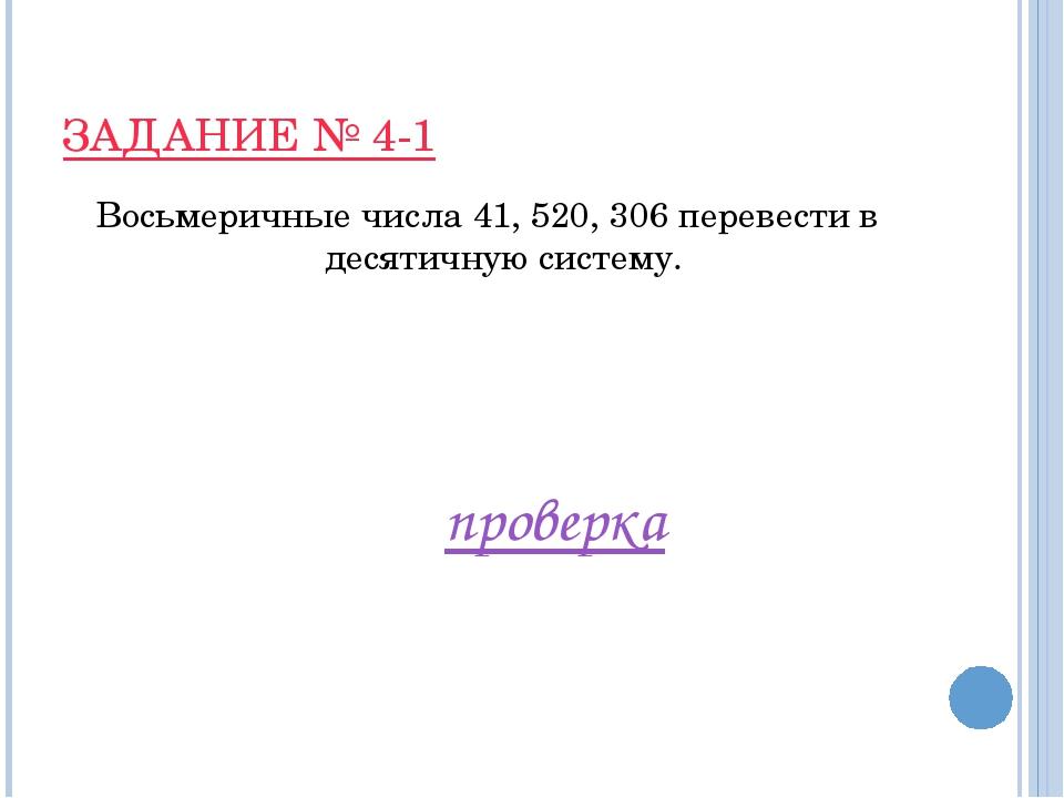 ЗАДАНИЕ № 4-1 Восьмеричные числа 41, 520, 306 перевести в десятичную систему....