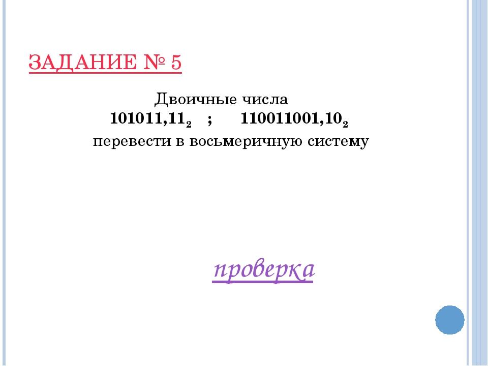 ЗАДАНИЕ № 5 Двоичные числа 101011,112 ; 110011001,102 перевести в восьмеричну...