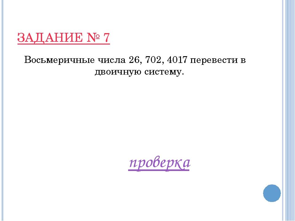 ЗАДАНИЕ № 7 Восьмеричные числа 26, 702, 4017 перевести в двоичную систему. пр...