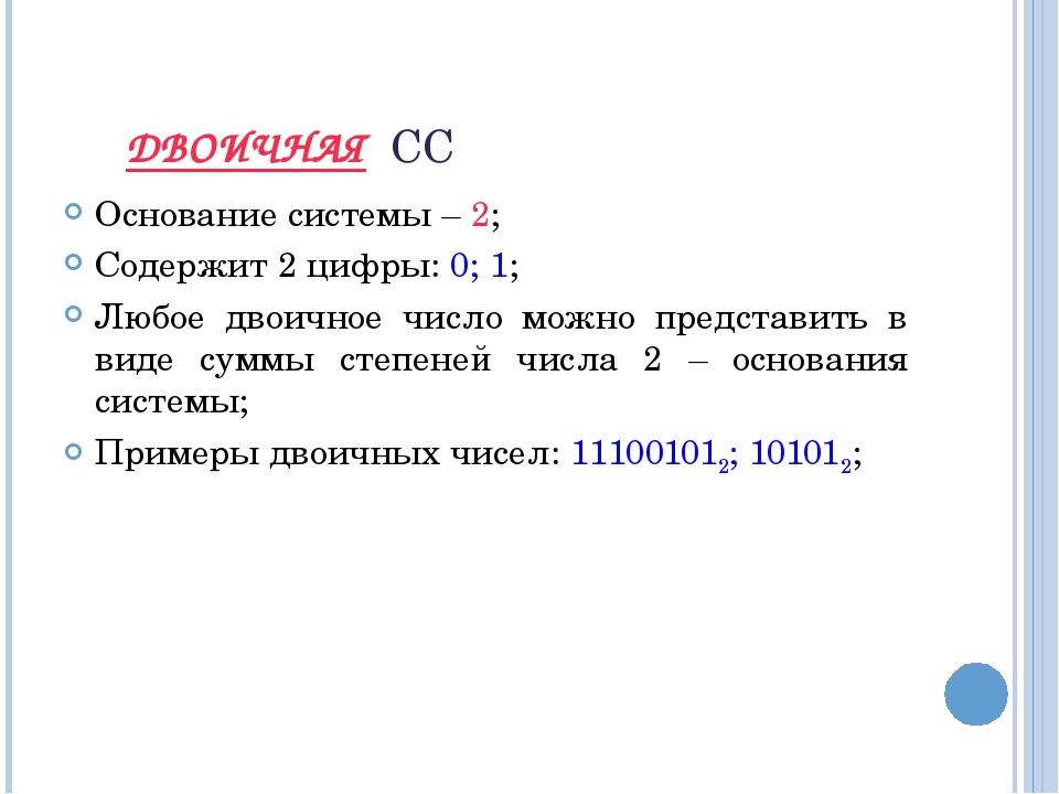 ДВОИЧНАЯ СС Основание системы – 2; Содержит 2 цифры: 0; 1; Любое двоичное чис...