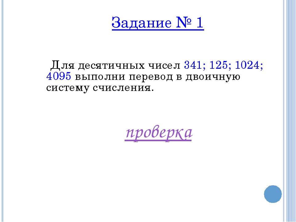 Задание № 1 Для десятичных чисел 341; 125; 1024; 4095 выполни перевод в двоич...
