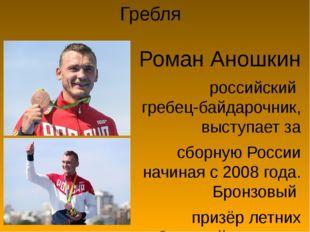 Гребля Роман Аношкин российскийгребец-байдарочник, выступает за сборную Росс