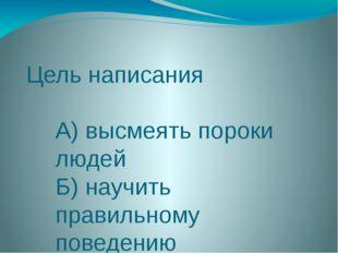 Цель написания А) высмеять пороки людей Б) научить правильному поведению В) п