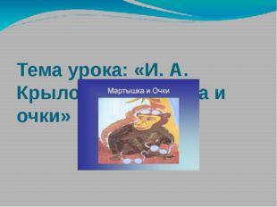 Тема урока: «И. А. Крылов «Мартышка и очки»