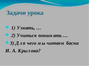 Задачи урока 1) Узнать, … 2) Учиться понимать … 3) Для чего мы читаем басни И