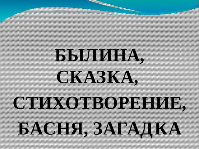 БЫЛИНА, СКАЗКА, СТИХОТВОРЕНИЕ, БАСНЯ, ЗАГАДКА