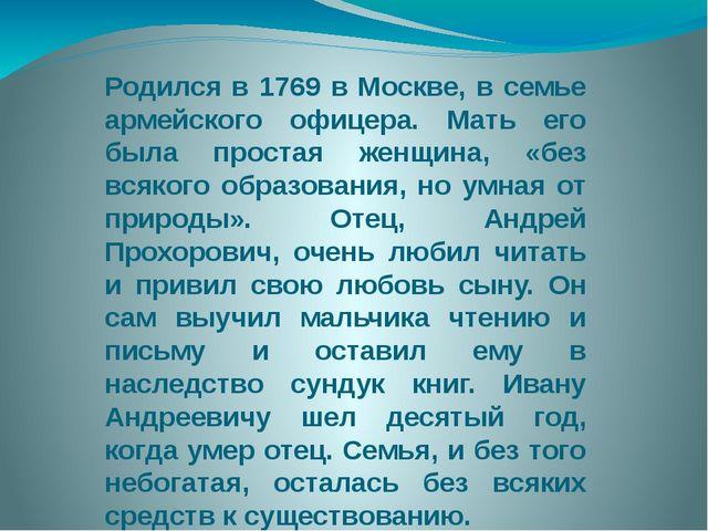 Родился в 1769 в Москве, в семье армейского офицера. Мать его была простая ж...