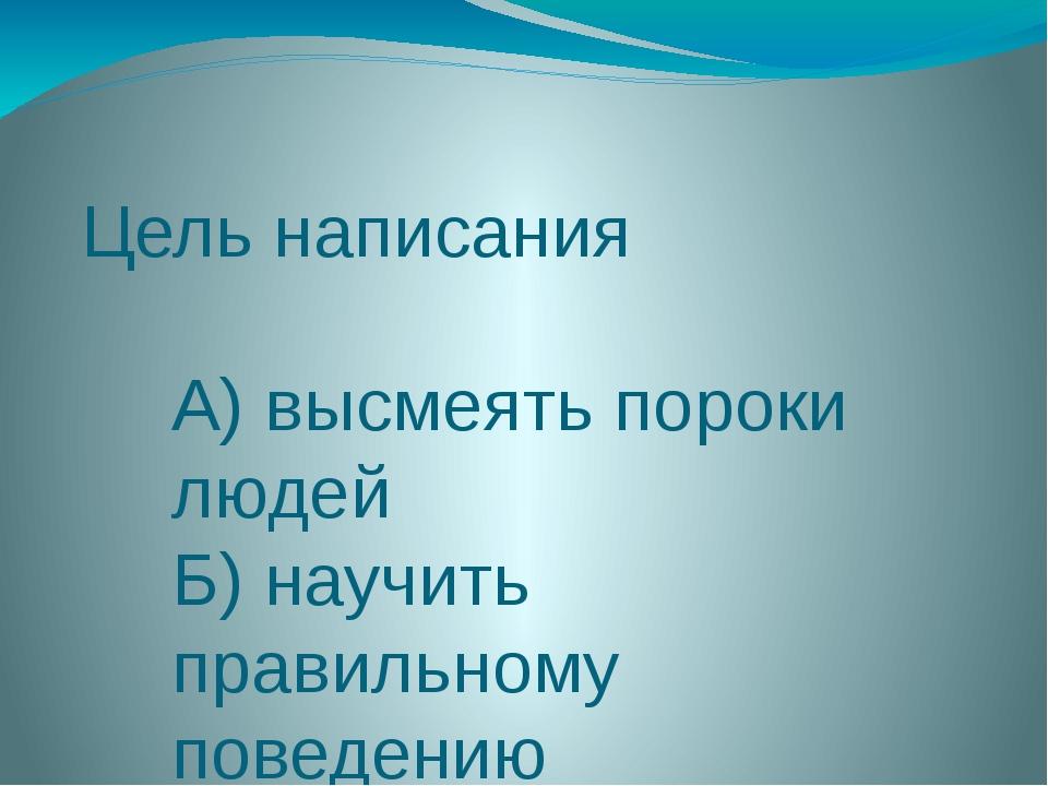 Цель написания А) высмеять пороки людей Б) научить правильному поведению В) п...
