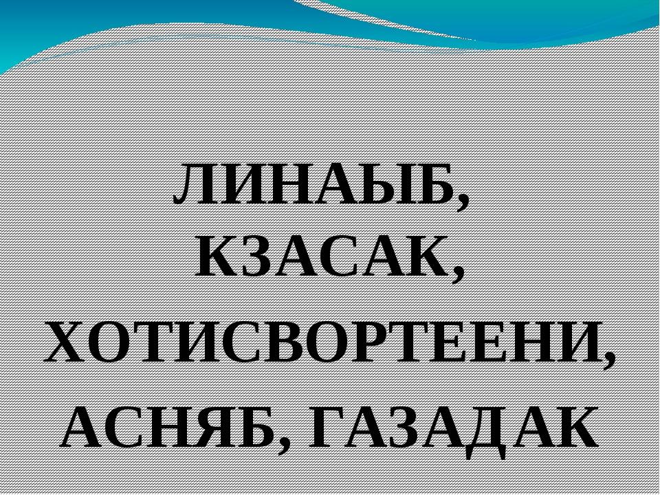 ЛИНАЫБ, КЗАСАК, ХОТИСВОРТЕЕНИ, АСНЯБ, ГАЗАДАК