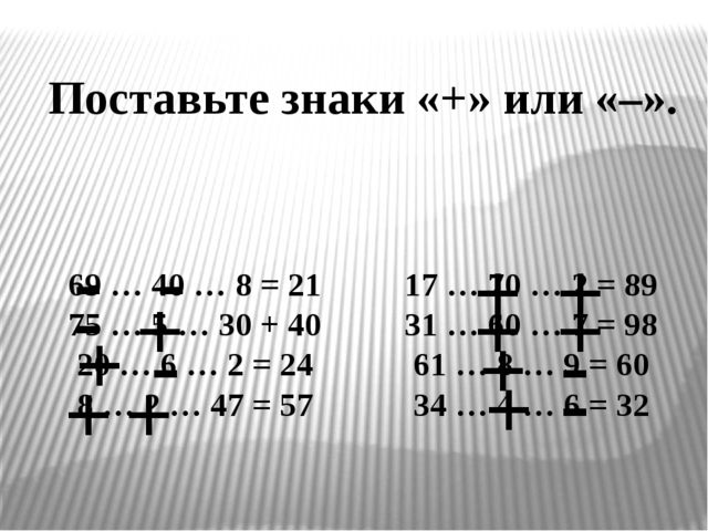 Поставьте знаки «+» или «–». 69 … 40 … 8 = 21 17 … 70 … 2 = 89 75 … 5 … 30...