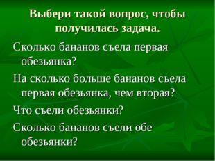Выбери такой вопрос, чтобы получилась задача. Сколько бананов съела первая об