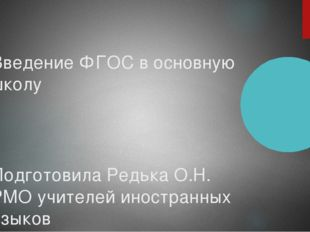 Введение ФГОС в основную школу Подготовила Редька О.Н. РМО учителей иностранн