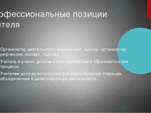 Профессиональные позиции учителя Организатор деятельности, консультант, тьюто