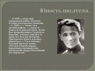 В 1918 г., когда шла гражданская война, Шолохов оставил Богучарскую гимназию