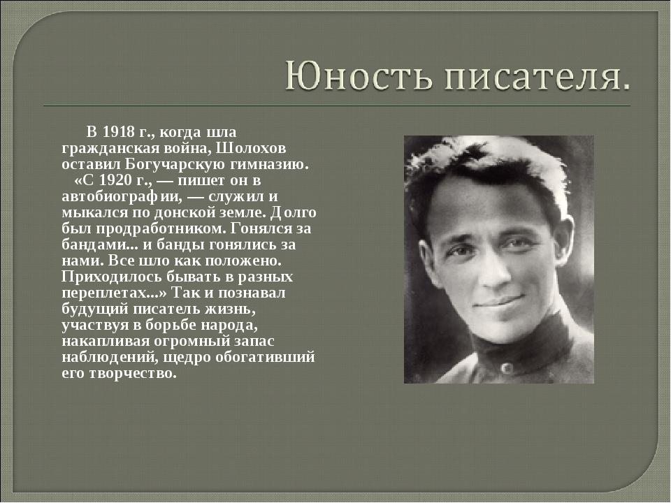 В 1918 г., когда шла гражданская война, Шолохов оставил Богучарскую гимназию...