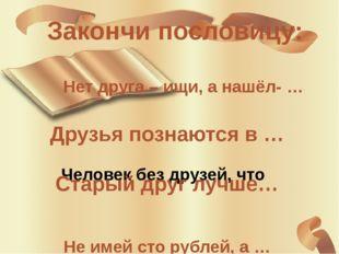 Закончи пословицу: Человек без друзей, что Нет друга – ищи, а нашёл- … Друзья