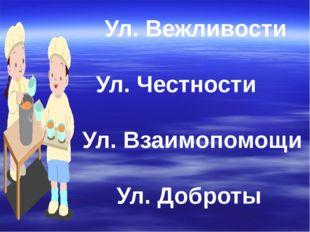 Ул. Вежливости Ул. Честности Ул. Взаимопомощи Ул. Доброты