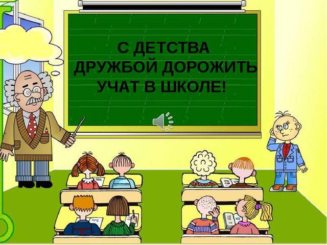 С ДЕТСТВА ДРУЖБОЙ ДОРОЖИТЬ УЧАТ В ШКОЛЕ!