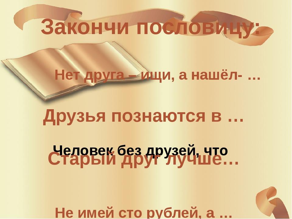 Закончи пословицу: Человек без друзей, что Нет друга – ищи, а нашёл- … Друзья...