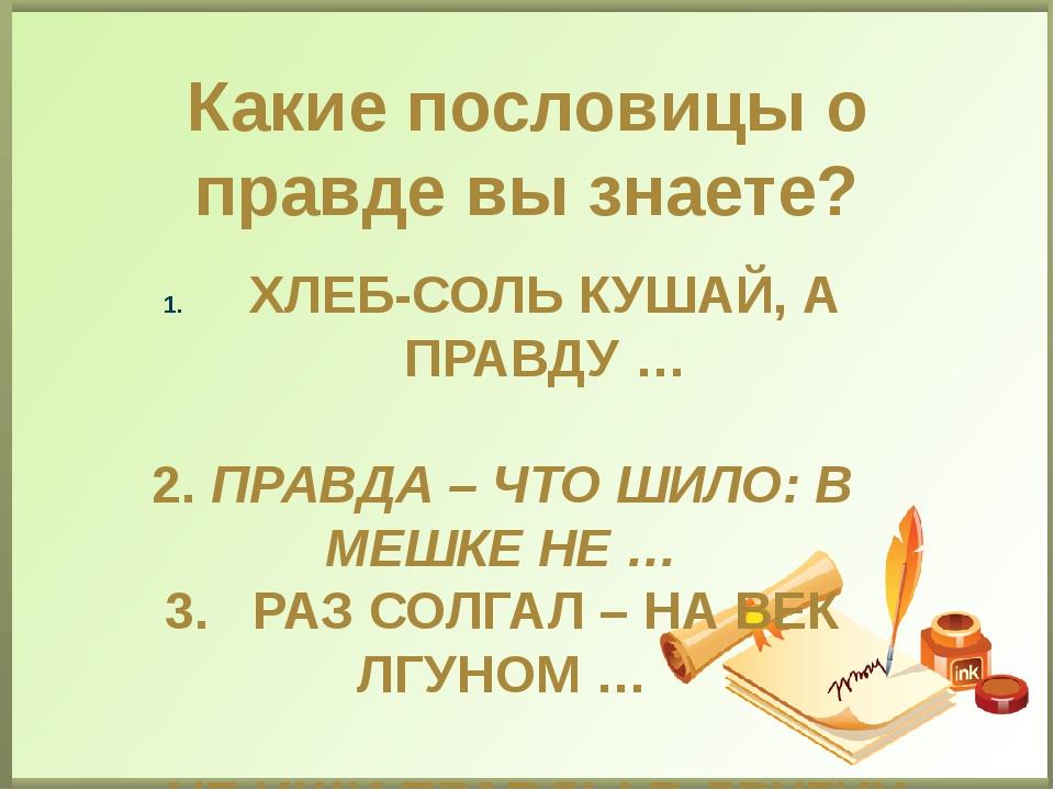 Какие пословицы о правде вы знаете? ХЛЕБ-СОЛЬ КУШАЙ, А ПРАВДУ … 2. ПРАВДА – Ч...